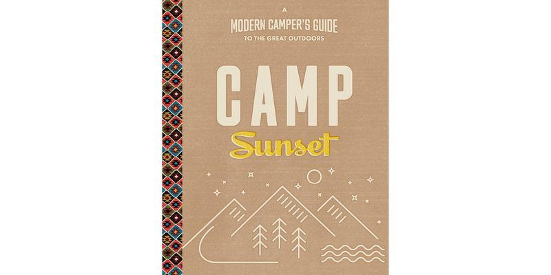 This helpful info comes from Camp Sunset: A Modern Camper's Guide to the Great Outdoors.